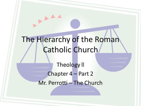 The Hierarchy of the Roman Catholic Church Theology ll Chapter 4 – Part 2 Mr. Perrotti – The Church.
