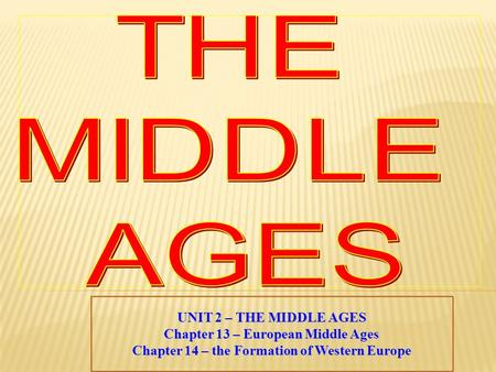 UNIT 2 – THE MIDDLE AGES Chapter 13 – European Middle Ages Chapter 14 – the Formation of Western Europe.