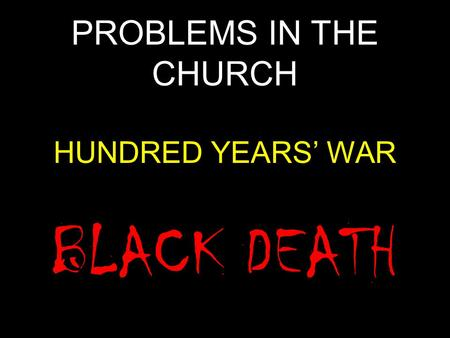 PROBLEMS IN THE CHURCH HUNDRED YEARS' WAR BLACK DEATH