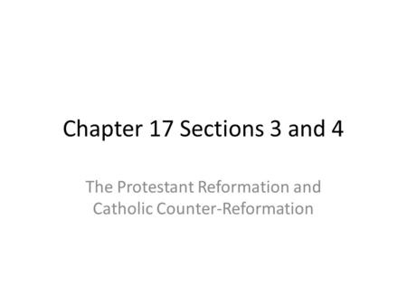 Chapter 17 Sections 3 and 4 The Protestant Reformation and Catholic Counter-Reformation.
