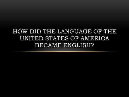 HOW DID THE LANGUAGE OF THE UNITED STATES OF AMERICA BECAME ENGLISH?