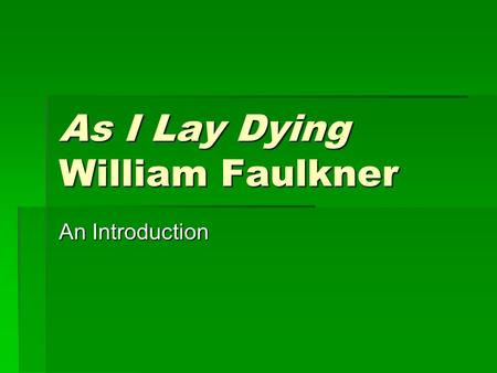 As I Lay Dying William Faulkner An Introduction. Faulkner's Unusual Format  As a leader of the Modernist Movement, Faulkner's primary accomplishment.