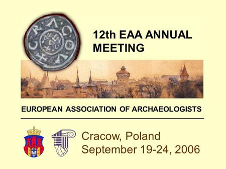 Cracow, Poland September 19-24, 2006 12th EAA ANNUAL MEETING EUROPEAN ASSOCIATION OF ARCHAEOLOGISTS.