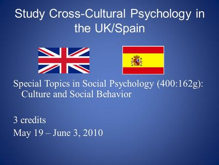 Study Cross-Cultural Psychology in the UK/Spain Special Topics in Social Psychology (400:162g): Culture and Social Behavior 3 credits May 19 – June 3,