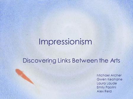 Impressionism Discovering Links Between the Arts Michael Archer Gwen Keohane Laura Laude Emily Paolini Alex Reid.