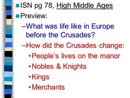 High Middle Ages ISN pg 78, High Middle Ages Preview: –What was life like in Europe before the Crusades? –How did the Crusades change: People's lives.