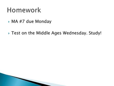  MA #7 due Monday  Test on the Middle Ages Wednesday. Study!