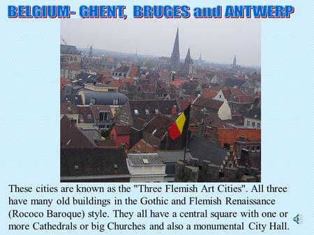 These cities are known as the Three Flemish Art Cities. All three have many old buildings in the Gothic and Flemish Renaissance (Rococo Baroque) style.