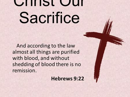 Christ Our Sacrifice And according to the law almost all things are purified with blood, and without shedding of blood there is no remission. Hebrews 9:22.