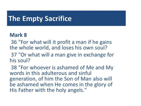 The Empty Sacrifice Mark 8 36 For what will it profit a man if he gains the whole world, and loses his own soul? 37 Or what will a man give in exchange.