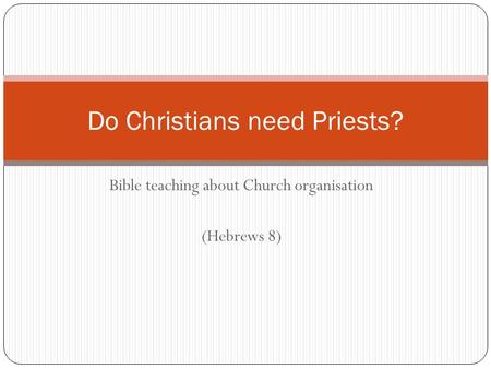 Bible teaching about Church organisation (Hebrews 8) Do Christians need Priests?