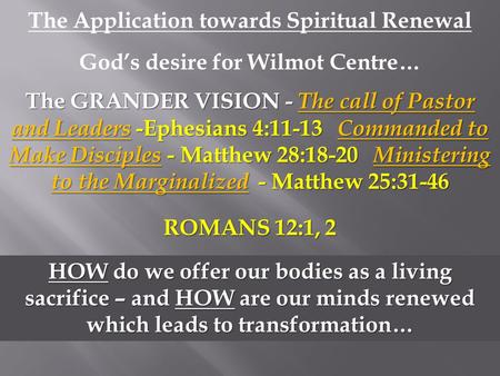 The Application towards Spiritual Renewal God's desire for Wilmot Centre… The GRANDER VISION - The call of Pastor and Leaders -Ephesians 4:11-13 Commanded.