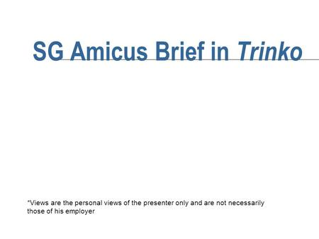 SG Amicus Brief in Trinko *Views are the personal views of the presenter only and are not necessarily those of his employer.