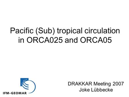 Pacific (Sub) tropical circulation in ORCA025 and ORCA05 DRAKKAR Meeting 2007 Joke Lübbecke.