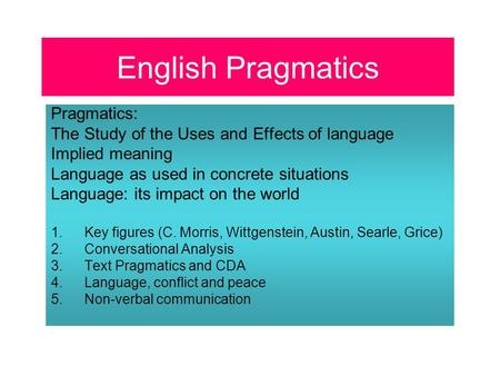 English Pragmatics Pragmatics: The Study of the Uses and Effects of language Implied meaning Language as used in concrete situations Language: its impact.