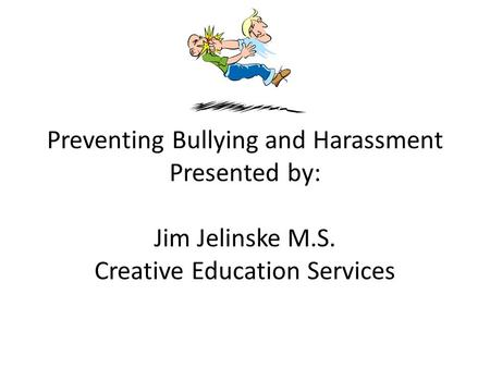 Preventing Bullying and Harassment Presented by: Jim Jelinske M.S. Creative Education Services.