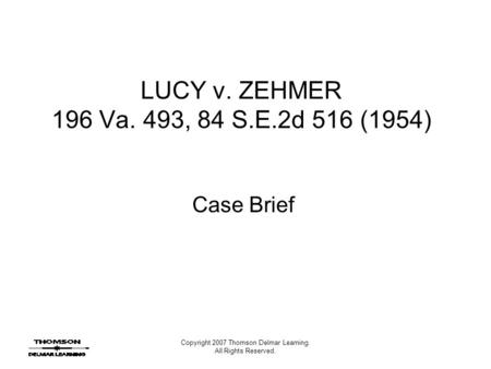 Copyright 2007 Thomson Delmar Learning. All Rights Reserved. LUCY v. ZEHMER 196 Va. 493, 84 S.E.2d 516 (1954) Case Brief.
