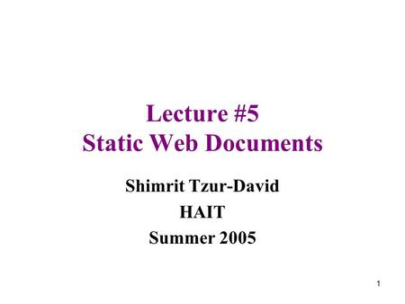 1 Lecture #5 Static Web Documents Shimrit Tzur-David HAIT Summer 2005.