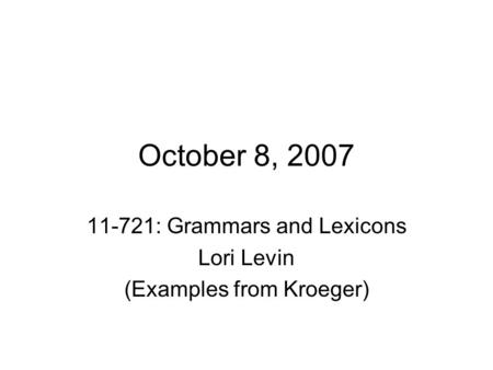 October 8, 2007 11-721: Grammars and Lexicons Lori Levin (Examples from Kroeger)