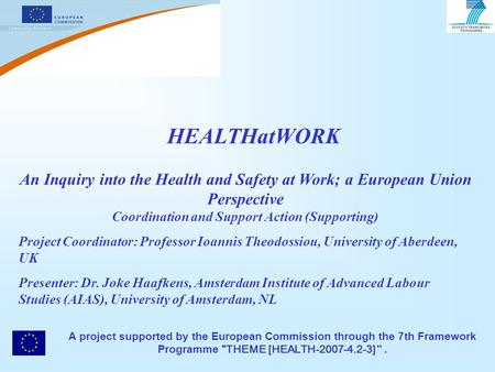 HEALTHatWORK An Inquiry into the Health and Safety at Work; a European Union Perspective Coordination and Support Action (Supporting) Project Coordinator: