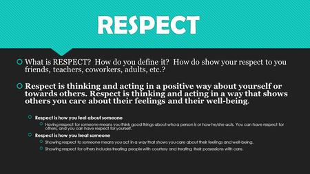 RESPECT  What is RESPECT? How do you define it? How do show your respect to you friends, teachers, coworkers, adults, etc.?  Respect is thinking and.