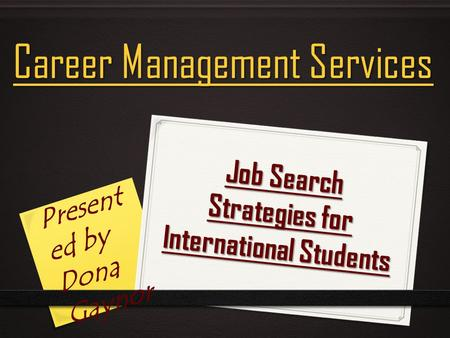 Job Search Strategies for International Students Career Management Services Present ed by Dona Gaynor.