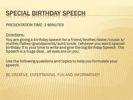 PRESENTATION TIME: 3 MINUTES Directions: You are giving a birthday speech for a friend/brother/sister/cousin's/ mother/father/grandparents/aunt/uncle (whoever.