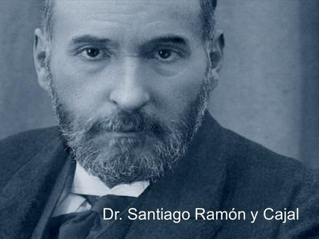Dr. Santiago Ramón y Cajal. Son of Justo Ramón (a great doctor) and Antonia Cajal. He was born on May 1, 1852 In Petilla de Aragón (Navarre) He had one.