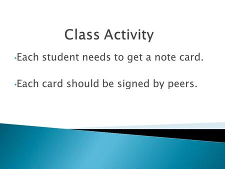Each student needs to get a note card. Each card should be signed by peers.