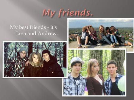 My best friends - it's Iana and Andrew..  I 'm friends with Iana for nine years. She's a good friend, she supports me in everything. She will never leave.