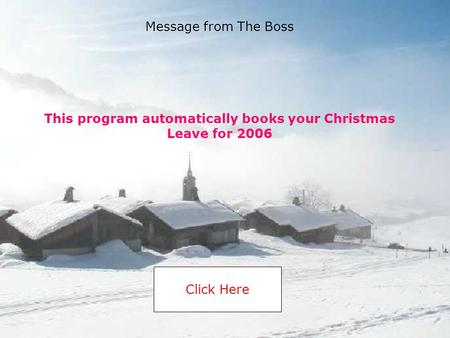 This program automatically books your Christmas Leave for 2006 Click Here Message from The Boss.