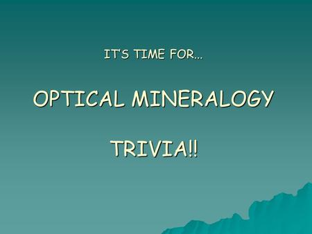 IT'S TIME FOR... OPTICAL MINERALOGY TRIVIA!!. Rules  Three rounds  10 questions per round  Pass answers to team to right for grading.