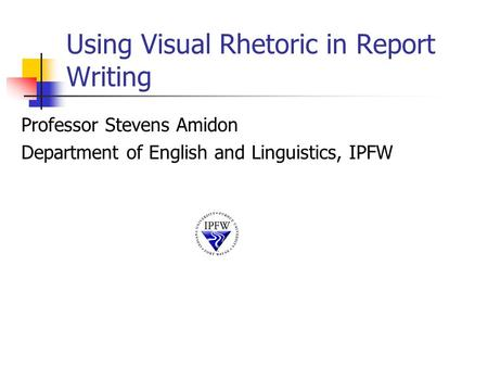 Using Visual Rhetoric in Report Writing Professor Stevens Amidon Department of English and Linguistics, IPFW.