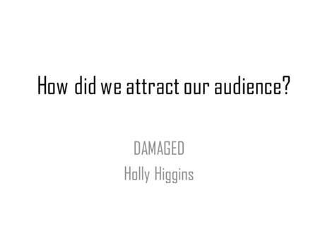How did we attract our audience? DAMAGED Holly Higgins.