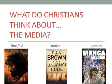 WHAT DO CHRISTIANS THINK ABOUT… THE MEDIA? Films/TV Books Comics.