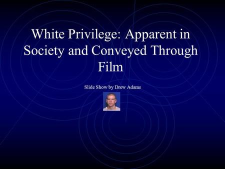 White Privilege: Apparent in Society and Conveyed Through Film Slide Show by Drew Adams.