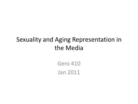 Sexuality and Aging Representation in the Media Gero 410 Jan 2011.