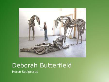 Deborah Butterfield Horse Sculptures. Horse Sculptures – Deborah Butterfield Today we will:  Learn about American female artist Deborah Butterfield 