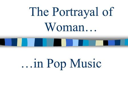 The Portrayal of Woman… …in Pop Music. Who is pop music aimed at? Children between the ages of 10 and 17 mostly watch music television, listening to CDs.