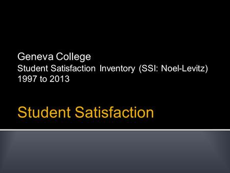 Student Satisfaction Geneva College Student Satisfaction Inventory (SSI: Noel-Levitz) 1997 to 2013.