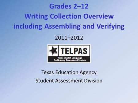 Grades 2–12 Writing Collection Overview including Assembling and Verifying 2011–2012 Texas Education Agency Student Assessment Division.