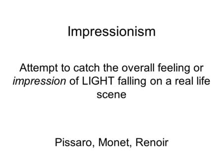 Impressionism Attempt to catch the overall feeling or impression of LIGHT falling on a real life scene Pissaro, Monet, Renoir.