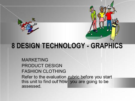 5/15/2015 8 DESIGN TECHNOLOGY - GRAPHICS MARKETING PRODUCT DESIGN FASHION CLOTHING Refer to the evaluation rubric before you start this unit to find out.