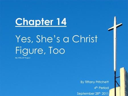 By Tiffany Pritchett 4 th Period September 28 th 2011 Chapter 14 Yes, She's a Christ Figure, Too My HTRLLAP Project.