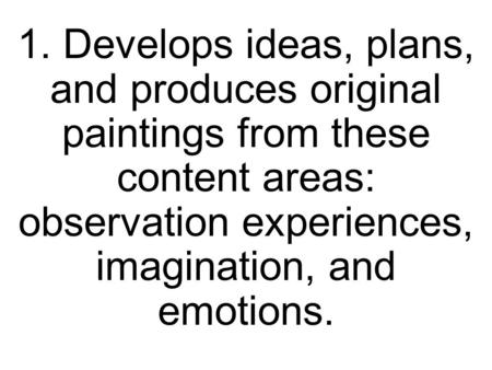 1. Develops ideas, plans, and produces original paintings from these content areas: observation experiences, imagination, and emotions.