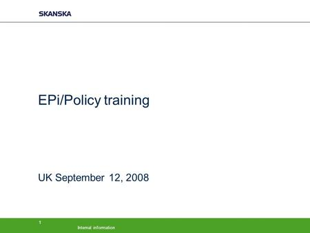 Internal information 1 EPi/Policy training UK September 12, 2008.