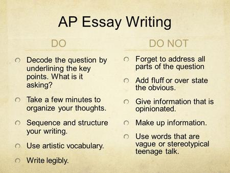 AP Essay Writing DO Decode the question by underlining the key points. What is it asking? Take a few minutes to organize your thoughts. Sequence and structure.