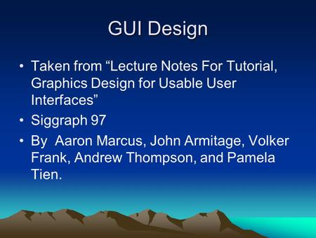 "GUI Design Taken from ""Lecture Notes For Tutorial, Graphics Design for Usable User Interfaces"" Siggraph 97 By Aaron Marcus, John Armitage, Volker Frank,"