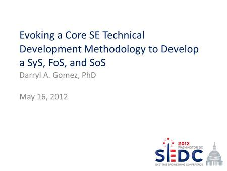 Evoking a Core SE Technical Development Methodology to Develop a SyS, FoS, and SoS Darryl A. Gomez, PhD May 16, 2012.