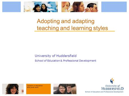 University of Huddersfield School of Education & Professional Development Adopting and adapting teaching and learning styles.